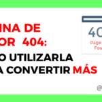 Página de error 404: Cómo utilizarla para aumentar tus conversiones